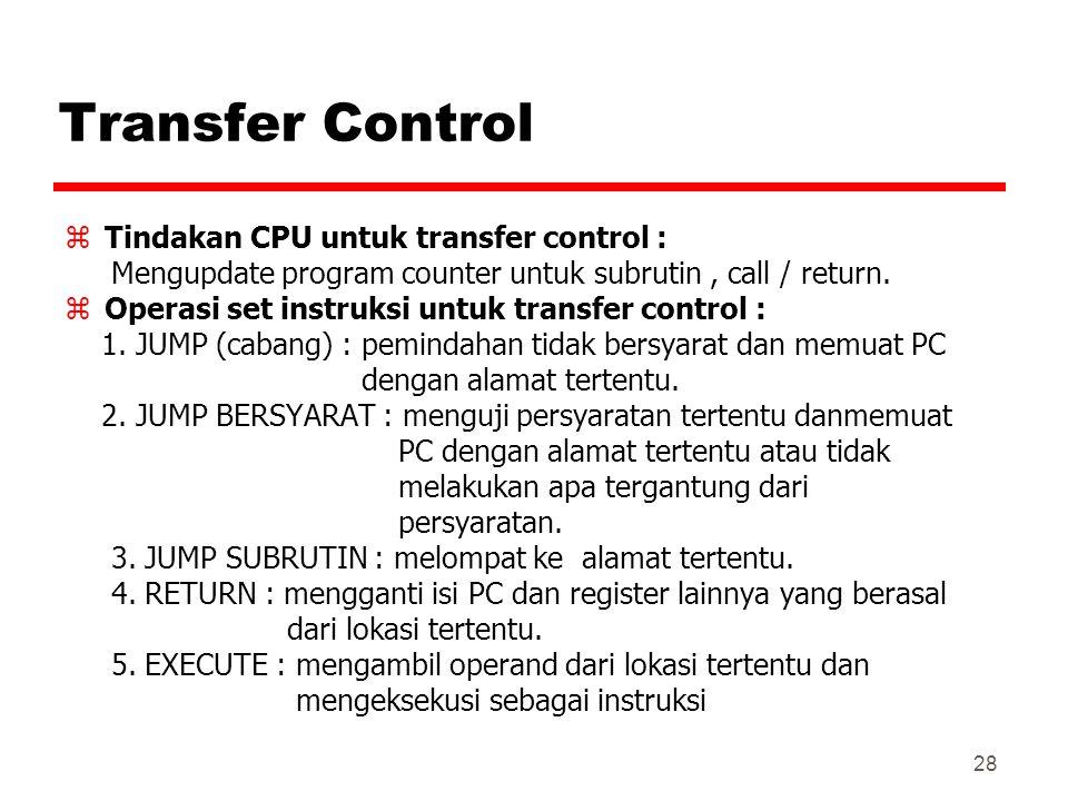 28 Transfer Control zTindakan CPU untuk transfer control : Mengupdate program counter untuk subrutin, call / return. zOperasi set instruksi untuk tran