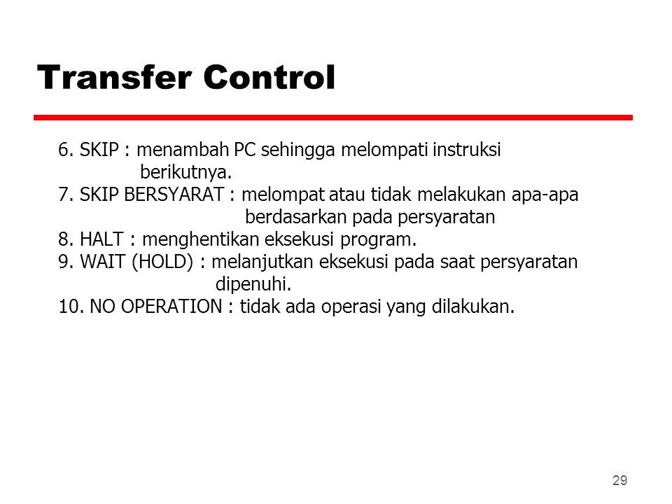 29 Transfer Control 6. SKIP : menambah PC sehingga melompati instruksi berikutnya. 7. SKIP BERSYARAT : melompat atau tidak melakukan apa-apa berdasark