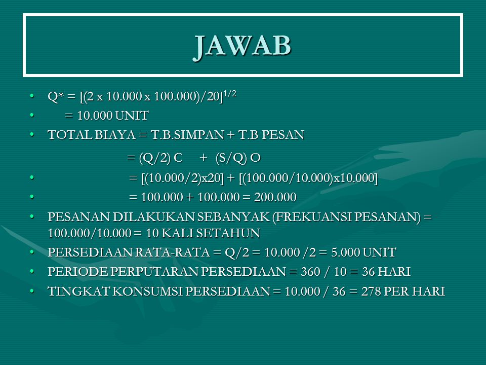 JAWAB Q* = [(2 x 10.000 x 100.000)/20] 1/2Q* = [(2 x 10.000 x 100.000)/20] 1/2 = 10.000 UNIT = 10.000 UNIT TOTAL BIAYA = T.B.SIMPAN + T.B PESANTOTAL B