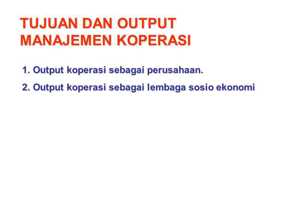TUJUAN DAN OUTPUT MANAJEMEN KOPERASI 1.Output koperasi sebagai perusahaan. 2.Output koperasi sebagai lembaga sosio ekonomi