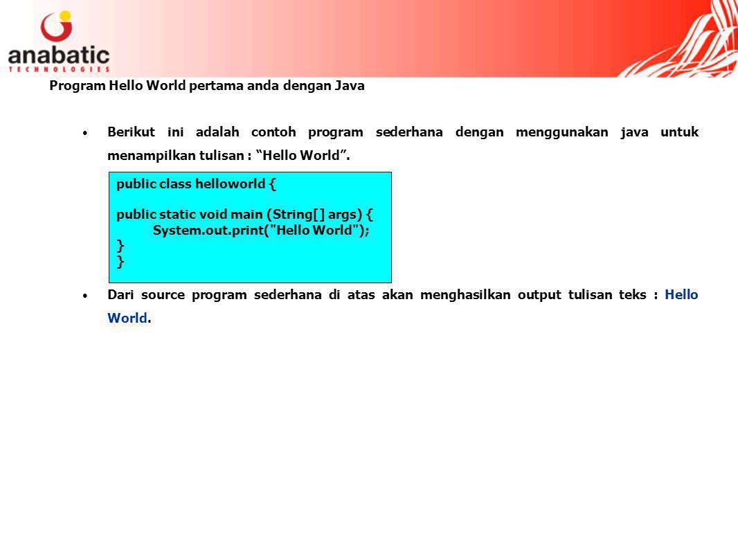 Program Hello World pertama anda dengan Java Berikut ini adalah contoh program sederhana dengan menggunakan java untuk menampilkan tulisan : Hello World .