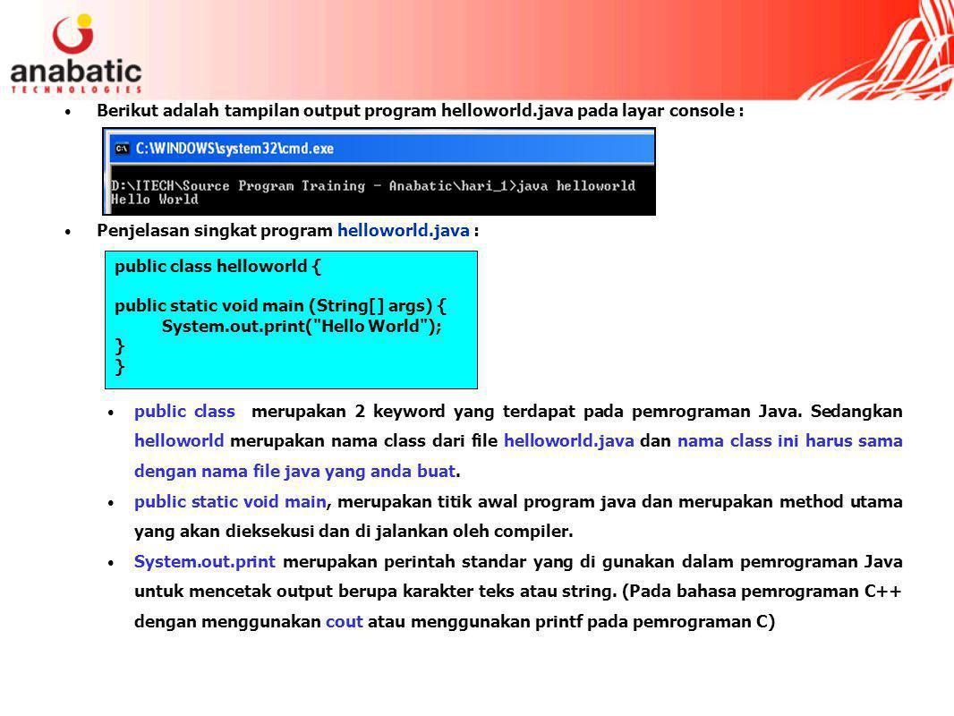 Berikut adalah tampilan output program helloworld.java pada layar console : Penjelasan singkat program helloworld.java : public class merupakan 2 keyword yang terdapat pada pemrograman Java.
