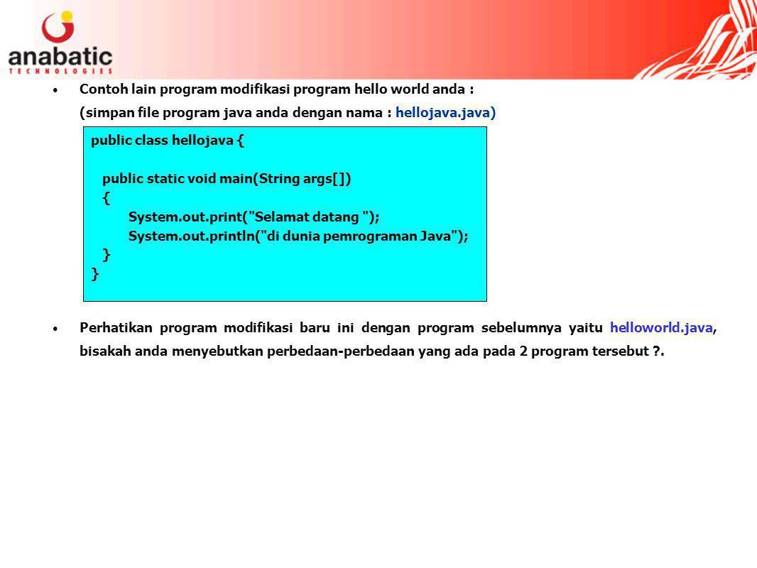 Contoh lain program modifikasi program hello world anda : (simpan file program java anda dengan nama : hellojava.java) Perhatikan program modifikasi baru ini dengan program sebelumnya yaitu helloworld.java, bisakah anda menyebutkan perbedaan-perbedaan yang ada pada 2 program tersebut ?.