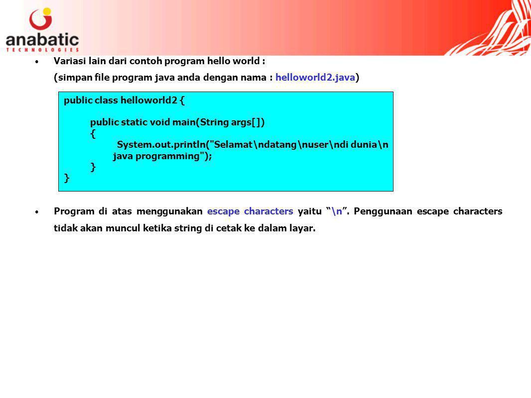 Variasi lain dari contoh program hello world : (simpan file program java anda dengan nama : helloworld2.java) Program di atas menggunakan escape characters yaitu \n .