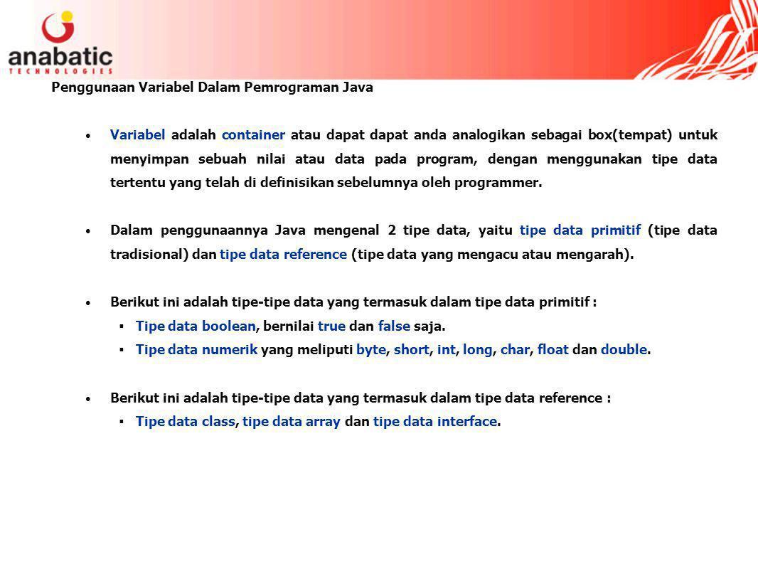 Penggunaan Variabel Dalam Pemrograman Java Variabel adalah container atau dapat dapat anda analogikan sebagai box(tempat) untuk menyimpan sebuah nilai atau data pada program, dengan menggunakan tipe data tertentu yang telah di definisikan sebelumnya oleh programmer.