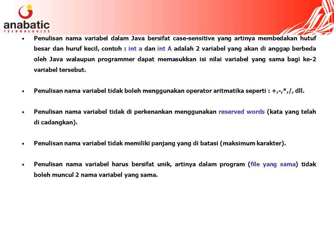 Penulisan nama variabel dalam Java bersifat case-sensitive yang artinya membedakan hutuf besar dan huruf kecil, contoh : int a dan int A adalah 2 variabel yang akan di anggap berbeda oleh Java walaupun programmer dapat memasukkan isi nilai variabel yang sama bagi ke-2 variabel tersebut.