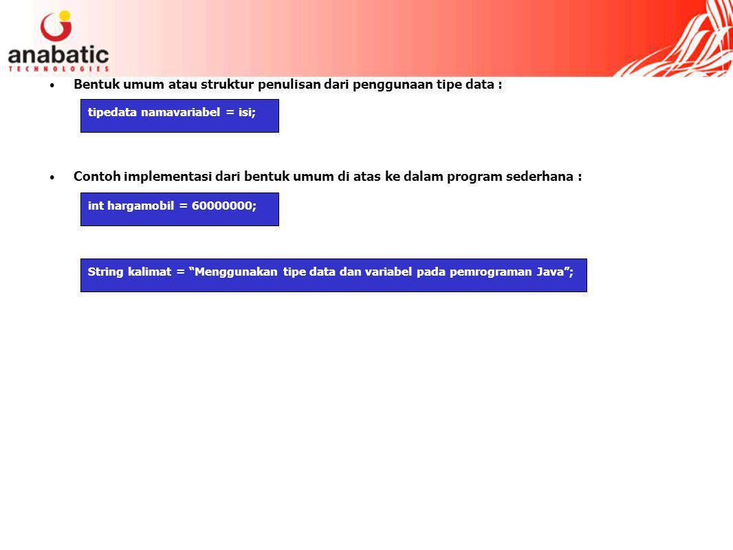Bentuk umum atau struktur penulisan dari penggunaan tipe data : Contoh implementasi dari bentuk umum di atas ke dalam program sederhana : tipedata namavariabel = isi; int hargamobil = 60000000; String kalimat = Menggunakan tipe data dan variabel pada pemrograman Java ;