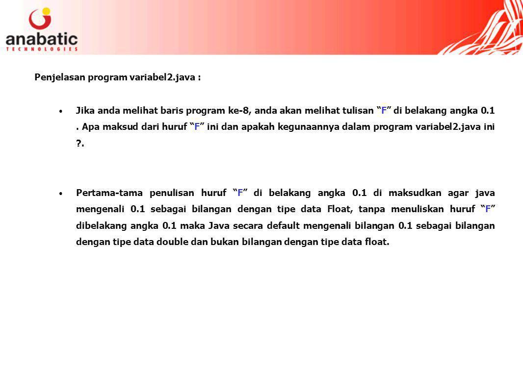 Penjelasan program variabel2.java : Jika anda melihat baris program ke-8, anda akan melihat tulisan F di belakang angka 0.1.
