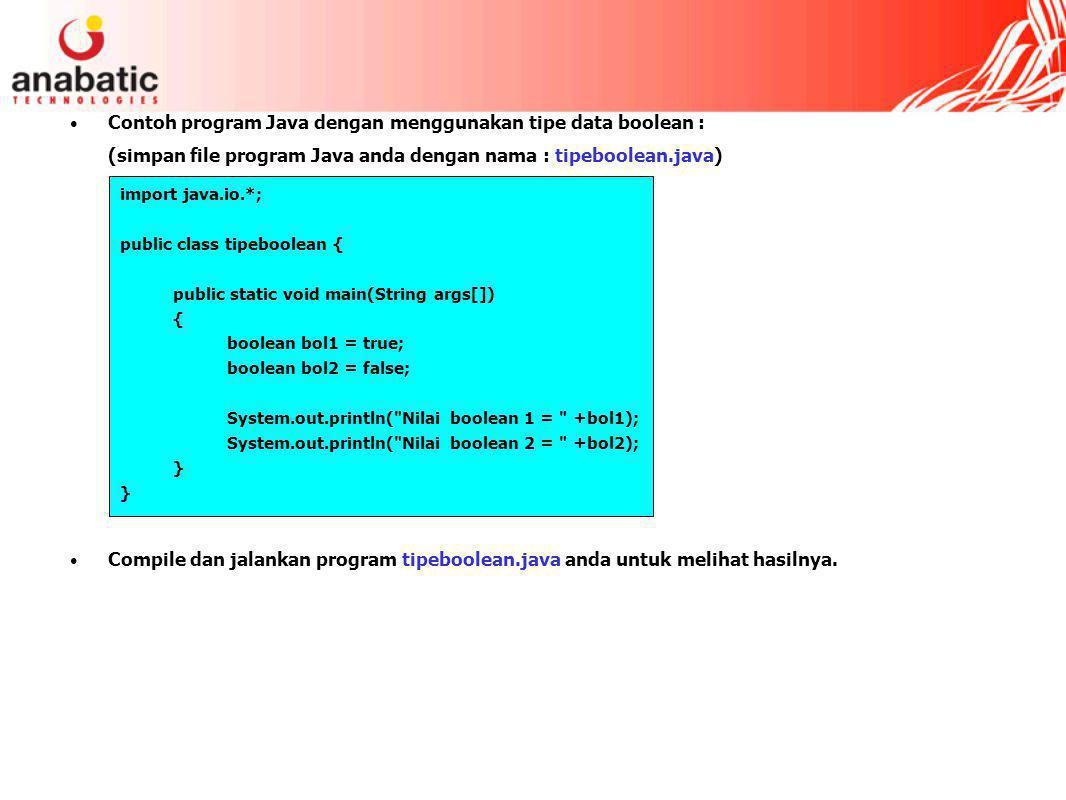 Contoh program Java dengan menggunakan tipe data boolean : (simpan file program Java anda dengan nama : tipeboolean.java) Compile dan jalankan program tipeboolean.java anda untuk melihat hasilnya.
