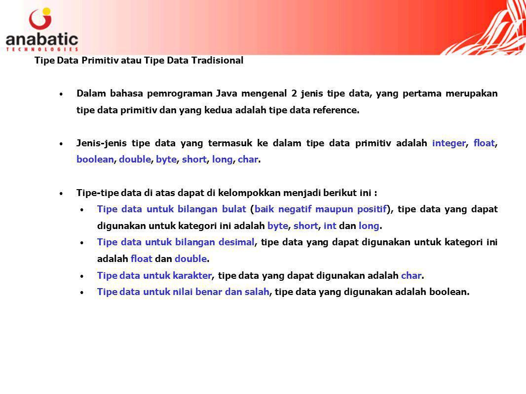 Tipe Data Primitiv atau Tipe Data Tradisional Dalam bahasa pemrograman Java mengenal 2 jenis tipe data, yang pertama merupakan tipe data primitiv dan yang kedua adalah tipe data reference.