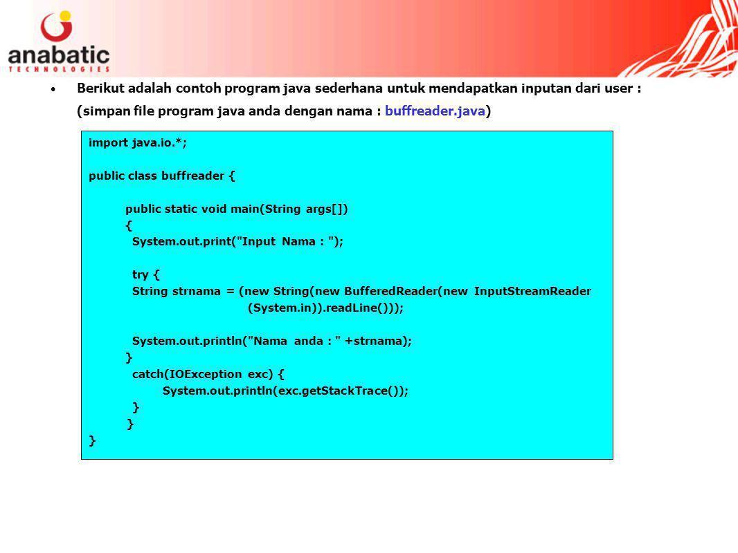 Berikut adalah contoh program java sederhana untuk mendapatkan inputan dari user : (simpan file program java anda dengan nama : buffreader.java) import java.io.*; public class buffreader { public static void main(String args[]) { System.out.print( Input Nama : ); try { String strnama = (new String(new BufferedReader(new InputStreamReader (System.in)).readLine())); System.out.println( Nama anda : +strnama); } catch(IOException exc) { System.out.println(exc.getStackTrace()); }