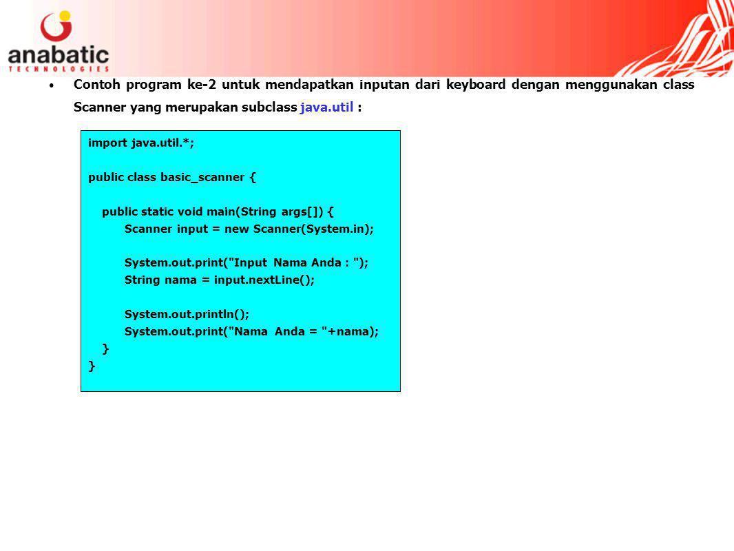 Contoh program ke-2 untuk mendapatkan inputan dari keyboard dengan menggunakan class Scanner yang merupakan subclass java.util : import java.util.*; public class basic_scanner { public static void main(String args[]) { Scanner input = new Scanner(System.in); System.out.print( Input Nama Anda : ); String nama = input.nextLine(); System.out.println(); System.out.print( Nama Anda = +nama); }