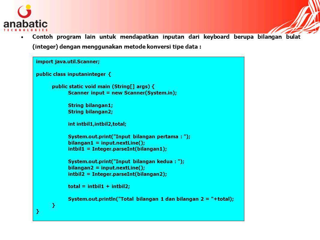 Contoh program lain untuk mendapatkan inputan dari keyboard berupa bilangan bulat (integer) dengan menggunakan metode konversi tipe data : import java.util.Scanner; public class inputaninteger { public static void main (String[] args) { Scanner input = new Scanner(System.in); String bilangan1; String bilangan2; int intbil1,intbil2,total; System.out.print( Input bilangan pertama : ); bilangan1 = input.nextLine(); intbil1 = Integer.parseInt(bilangan1); System.out.print( Input bilangan kedua : ); bilangan2 = input.nextLine(); intbil2 = Integer.parseInt(bilangan2); total = intbil1 + intbil2; System.out.println( Total bilangan 1 dan bilangan 2 = +total); }
