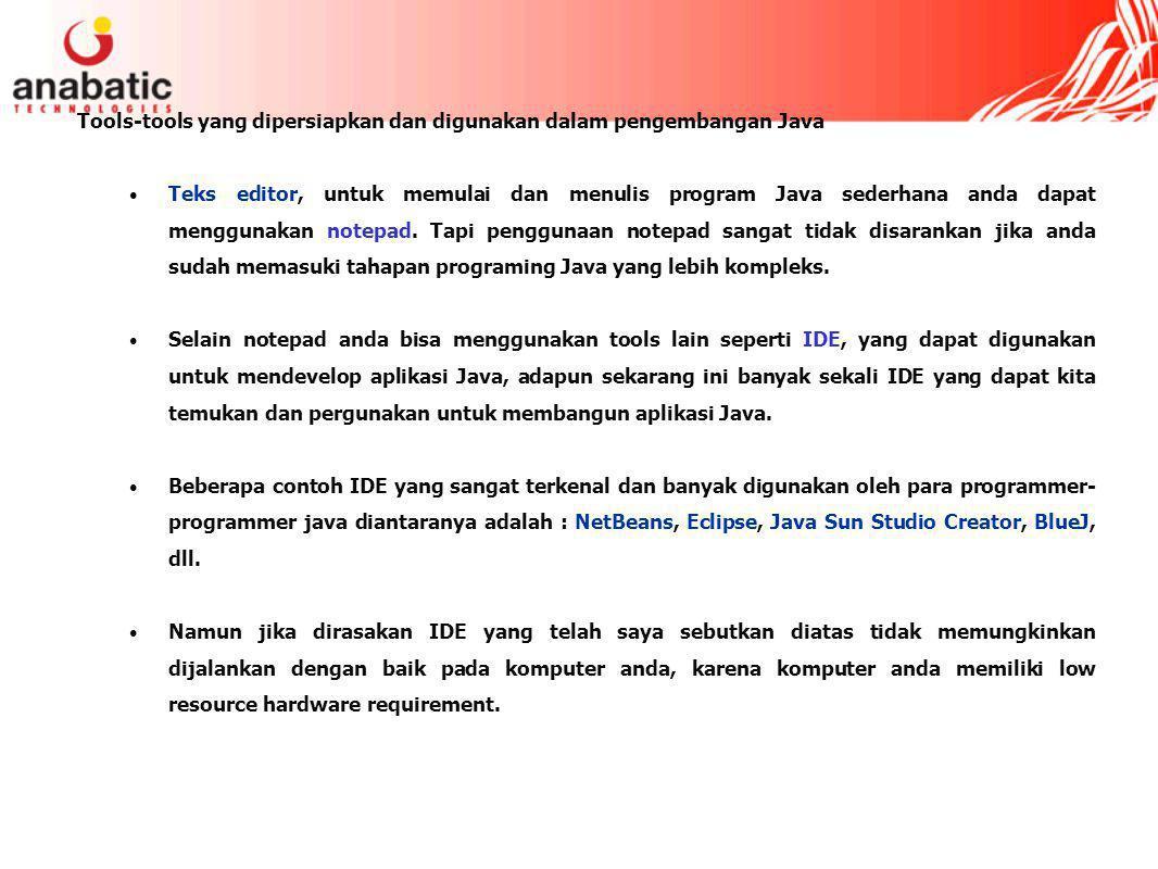 Tools-tools yang dipersiapkan dan digunakan dalam pengembangan Java Teks editor, untuk memulai dan menulis program Java sederhana anda dapat menggunakan notepad.