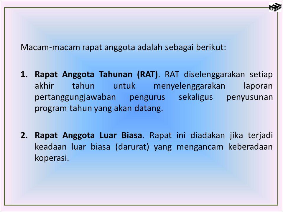 Macam-macam rapat anggota adalah sebagai berikut: 1.Rapat Anggota Tahunan (RAT). RAT diselenggarakan setiap akhir tahun untuk menyelenggarakan laporan