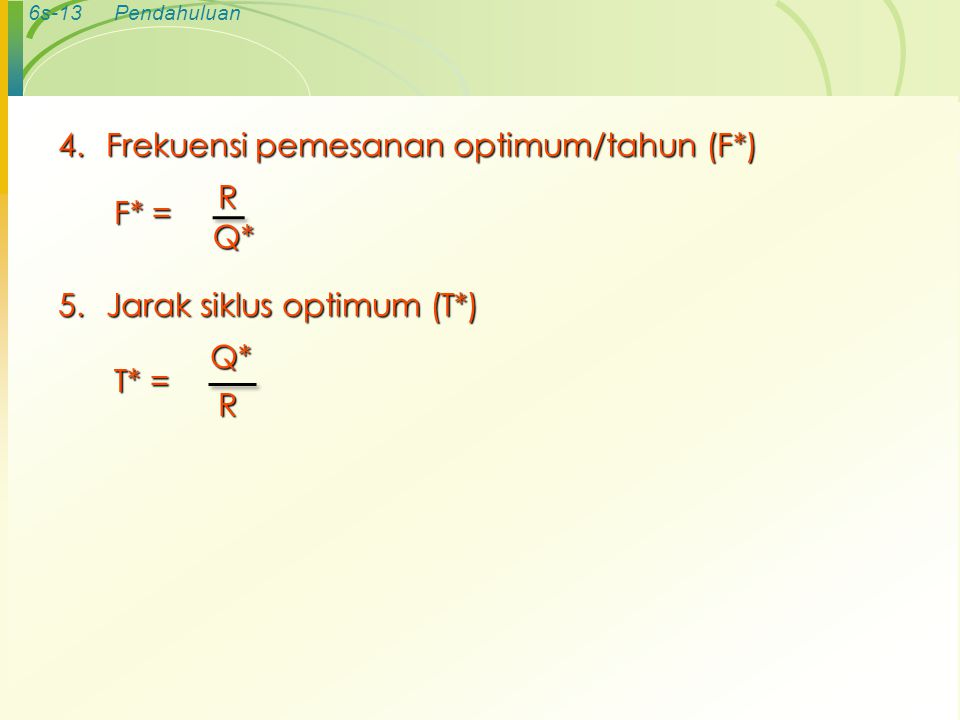 6s-13Pendahuluan 4.Frekuensi pemesanan optimum/tahun (F*) F* = RQ* 5.Jarak siklus optimum (T*) T* = Q*R