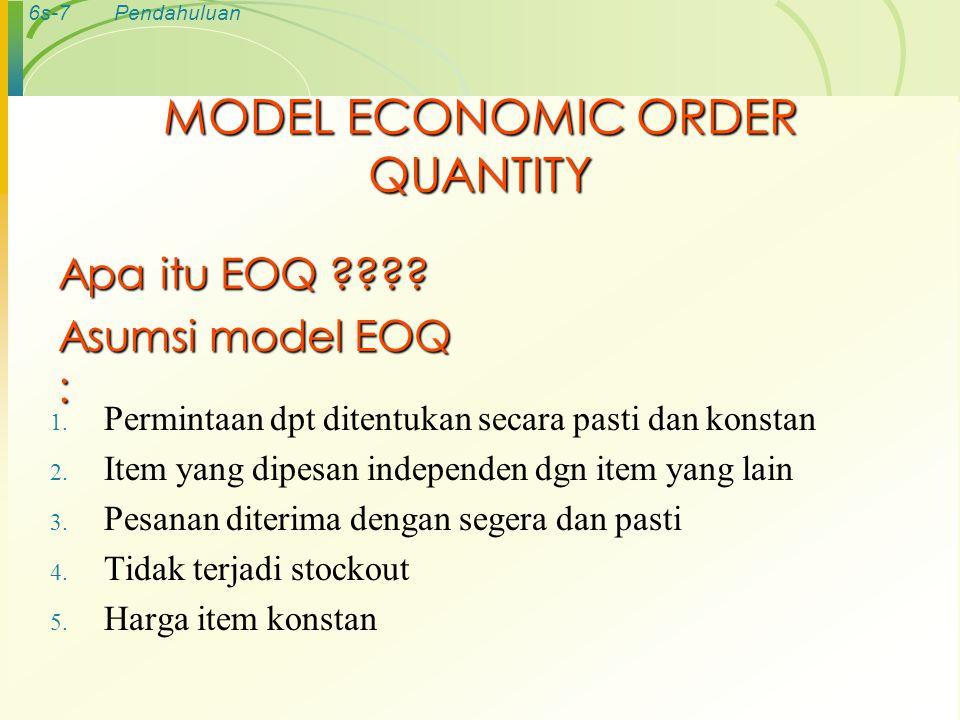 6s-8Pendahuluan MODEL MATEMATIKA EOQ TAC: Total biaya persediaan tahunan TOC: Total biaya pesan TCC: Total biaya simpan R: Jumlah pembelian C: Biaya simpan tahunan dalam rupiah/unit S: Biaya setiap kali pesan Q: kuantitas pemesanan (unit/order) Q*: Kuantitas pemesanan optimum (EOQ) TC: Total biaya persediaan minimum (minimum total inventory cost