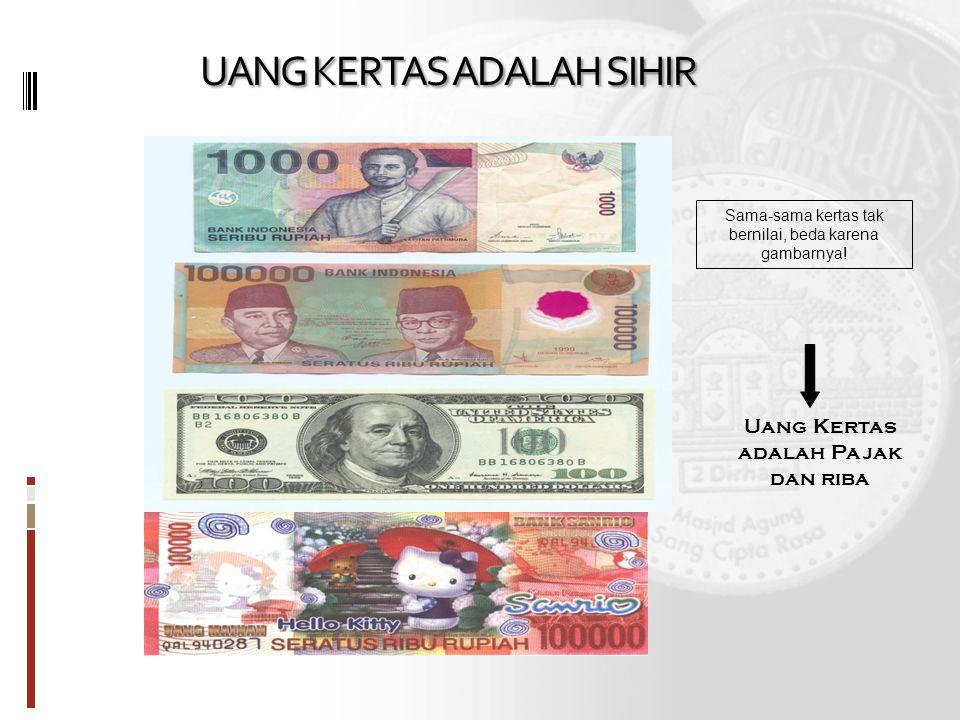 UANG KERTAS ADALAH SIHIR Sama-sama kertas tak bernilai, beda karena gambarnya! Uang Kertas adalah Pajak dan riba