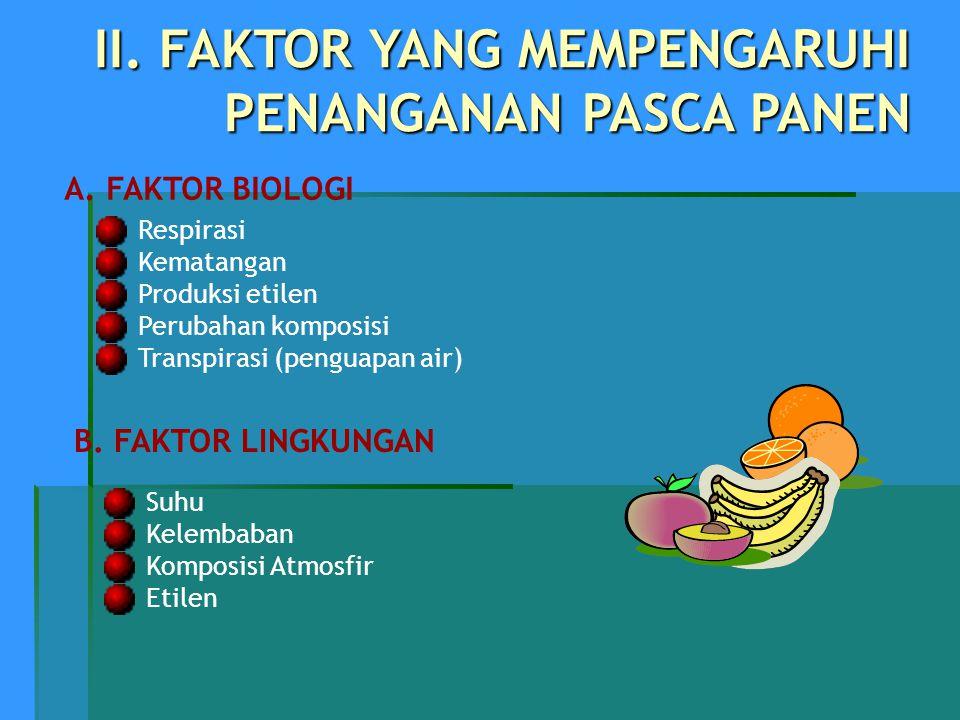 II. FAKTOR YANG MEMPENGARUHI PENANGANAN PASCA PANEN A. FAKTOR BIOLOGI Respirasi Kematangan Produksi etilen Perubahan komposisi Transpirasi (penguapan