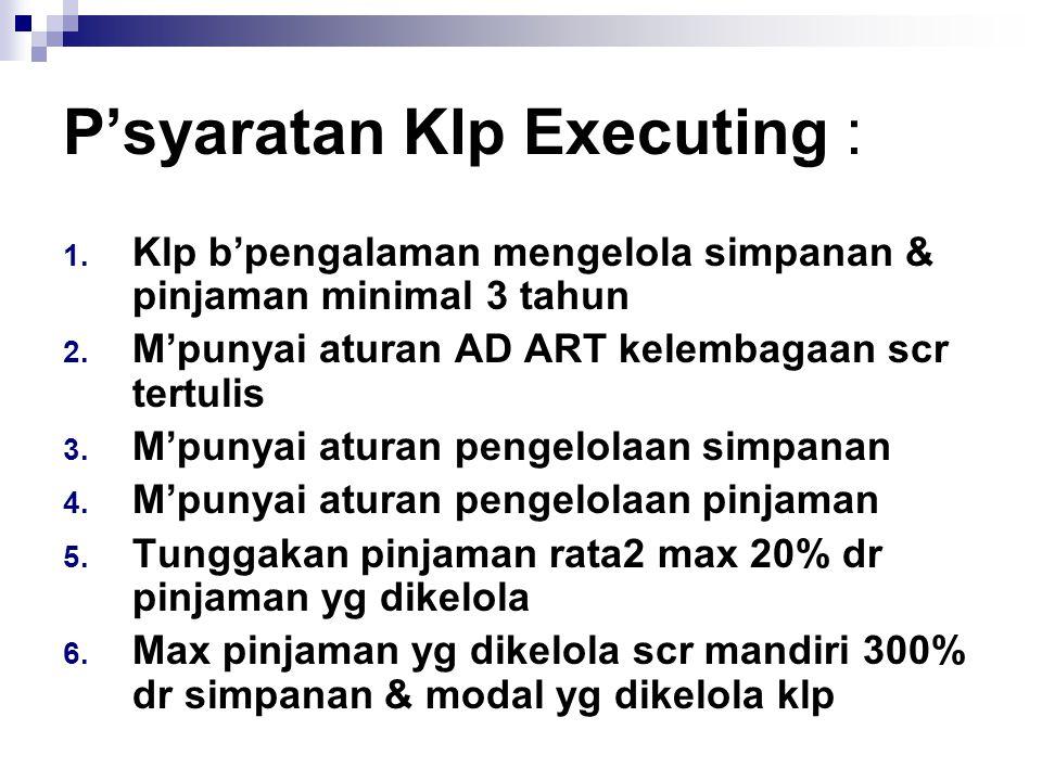 P'syaratan Klp Executing : 1. Klp b'pengalaman mengelola simpanan & pinjaman minimal 3 tahun 2. M'punyai aturan AD ART kelembagaan scr tertulis 3. M'p
