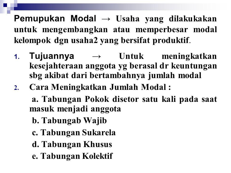 Pemupukan Modal → Usaha yang dilakukakan untuk mengembangkan atau memperbesar modal kelompok dgn usaha2 yang bersifat produktif. 1. Tujuannya → Untuk