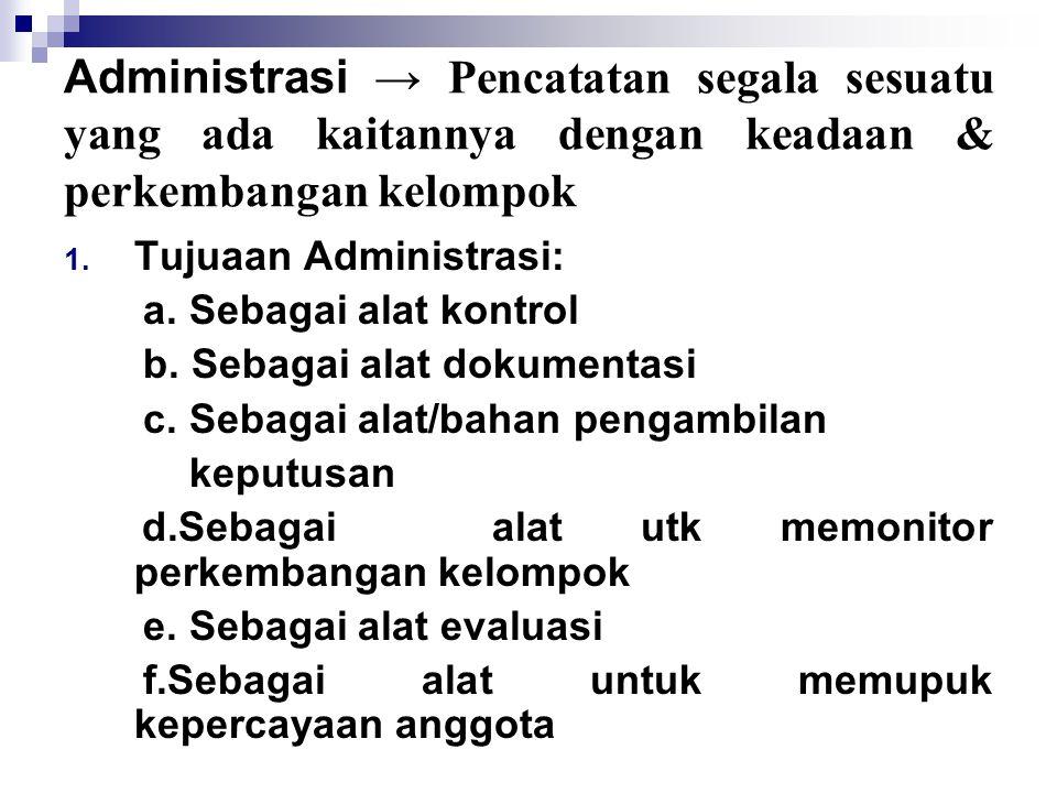 Administrasi → Pencatatan segala sesuatu yang ada kaitannya dengan keadaan & perkembangan kelompok 1. Tujuaan Administrasi: a. Sebagai alat kontrol b.