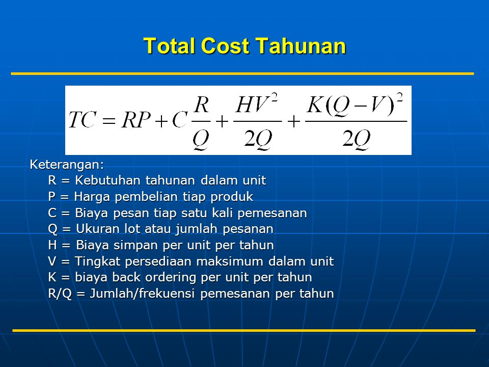 Total Cost Tahunan Keterangan: R = Kebutuhan tahunan dalam unit P = Harga pembelian tiap produk C = Biaya pesan tiap satu kali pemesanan Q = Ukuran lot atau jumlah pesanan H = Biaya simpan per unit per tahun V = Tingkat persediaan maksimum dalam unit K = biaya back ordering per unit per tahun R/Q = Jumlah/frekuensi pemesanan per tahun