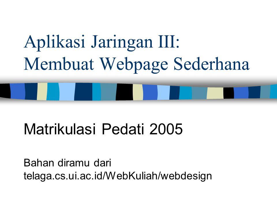 Aplikasi Jaringan III: Membuat Webpage Sederhana Matrikulasi Pedati 2005 Bahan diramu dari telaga.cs.ui.ac.id/WebKuliah/webdesign