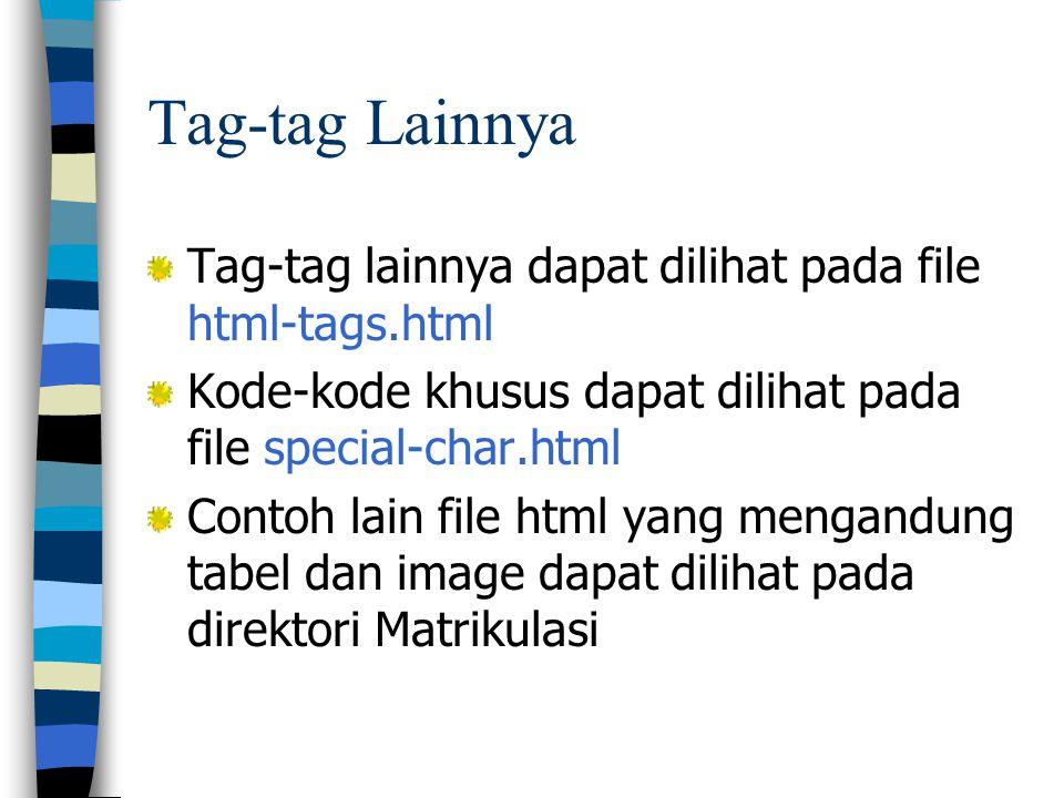 Tag-tag lainnya dapat dilihat pada file html-tags.html Kode-kode khusus dapat dilihat pada file special-char.html Contoh lain file html yang mengandung tabel dan image dapat dilihat pada direktori Matrikulasi