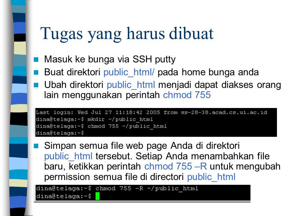 Tugas yang harus dibuat Masuk ke bunga via SSH putty Buat direktori public_html/ pada home bunga anda Ubah direktori public_html menjadi dapat diakses orang lain menggunakan perintah chmod 755 Simpan semua file web page Anda di direktori public_html tersebut.