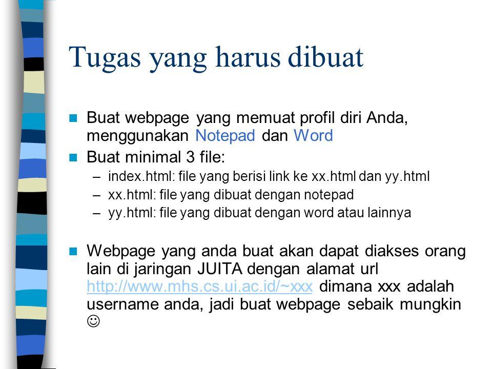 Tugas yang harus dibuat Buat webpage yang memuat profil diri Anda, menggunakan Notepad dan Word Buat minimal 3 file: –index.html: file yang berisi link ke xx.html dan yy.html –xx.html: file yang dibuat dengan notepad –yy.html: file yang dibuat dengan word atau lainnya Webpage yang anda buat akan dapat diakses orang lain di jaringan JUITA dengan alamat url http://www.mhs.cs.ui.ac.id/~xxx dimana xxx adalah username anda, jadi buat webpage sebaik mungkin http://www.mhs.cs.ui.ac.id/~xxx