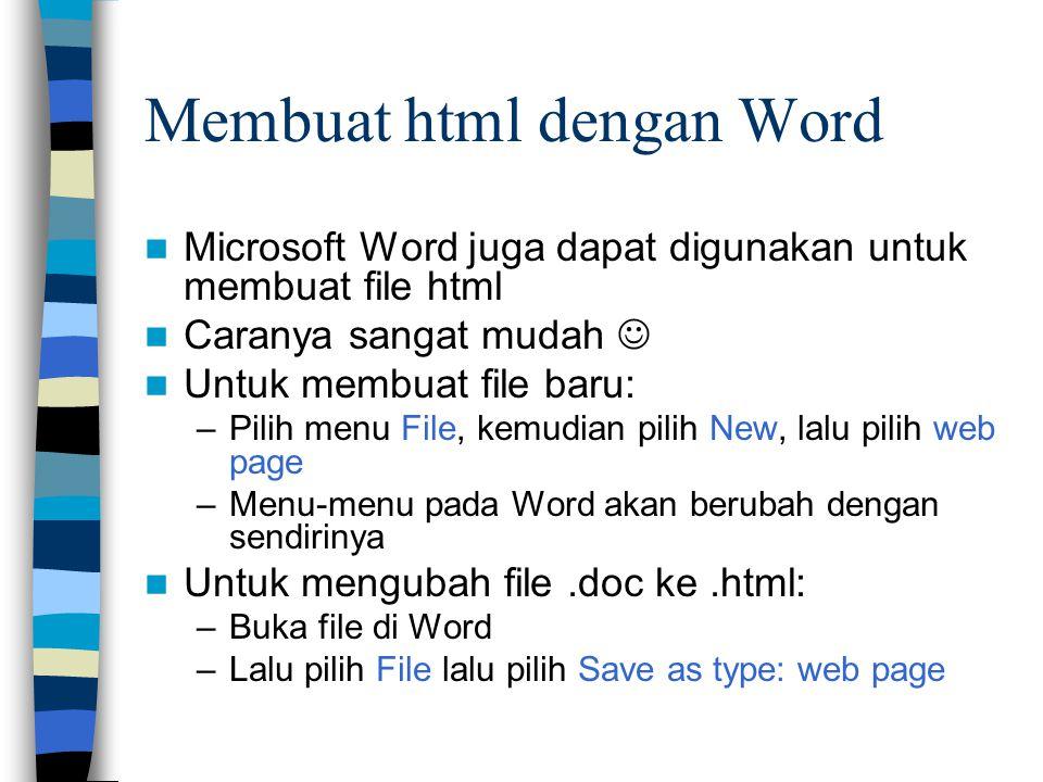 Membuat html dengan Word Microsoft Word juga dapat digunakan untuk membuat file html Caranya sangat mudah Untuk membuat file baru: –Pilih menu File, kemudian pilih New, lalu pilih web page –Menu-menu pada Word akan berubah dengan sendirinya Untuk mengubah file.doc ke.html: –Buka file di Word –Lalu pilih File lalu pilih Save as type: web page