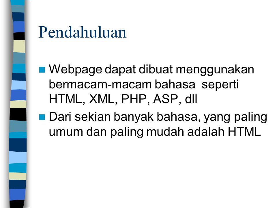 Pendahuluan Webpage dapat dibuat menggunakan bermacam-macam bahasa seperti HTML, XML, PHP, ASP, dll Dari sekian banyak bahasa, yang paling umum dan paling mudah adalah HTML
