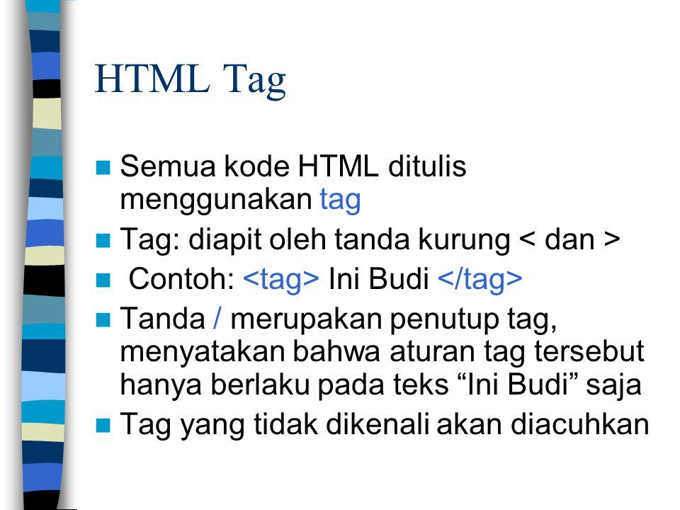 HTML Tag Semua kode HTML ditulis menggunakan tag Tag: diapit oleh tanda kurung Contoh: Ini Budi Tanda / merupakan penutup tag, menyatakan bahwa aturan tag tersebut hanya berlaku pada teks Ini Budi saja Tag yang tidak dikenali akan diacuhkan