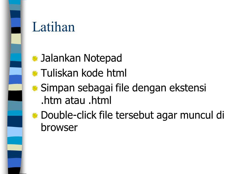 Latihan Jalankan Notepad Tuliskan kode html Simpan sebagai file dengan ekstensi.htm atau.html Double-click file tersebut agar muncul di browser