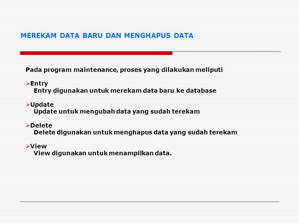 MEREKAM DATA BARU DAN MENGHAPUS DATA Pada program maintenance, proses yang dilakukan meliputi  Entry Entry digunakan untuk merekam data baru ke database  Update Update untuk mengubah data yang sudah terekam  Delete Delete digunakan untuk menghapus data yang sudah terekam  View View digunakan untuk menampilkan data.