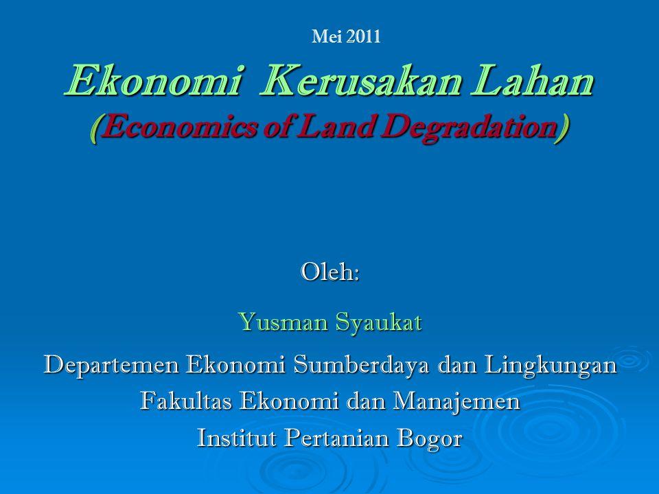 Ekonomi Kerusakan Lahan (Economics of Land Degradation) Oleh: Yusman Syaukat Departemen Ekonomi Sumberdaya dan Lingkungan Fakultas Ekonomi dan Manajemen Institut Pertanian Bogor Mei 2011