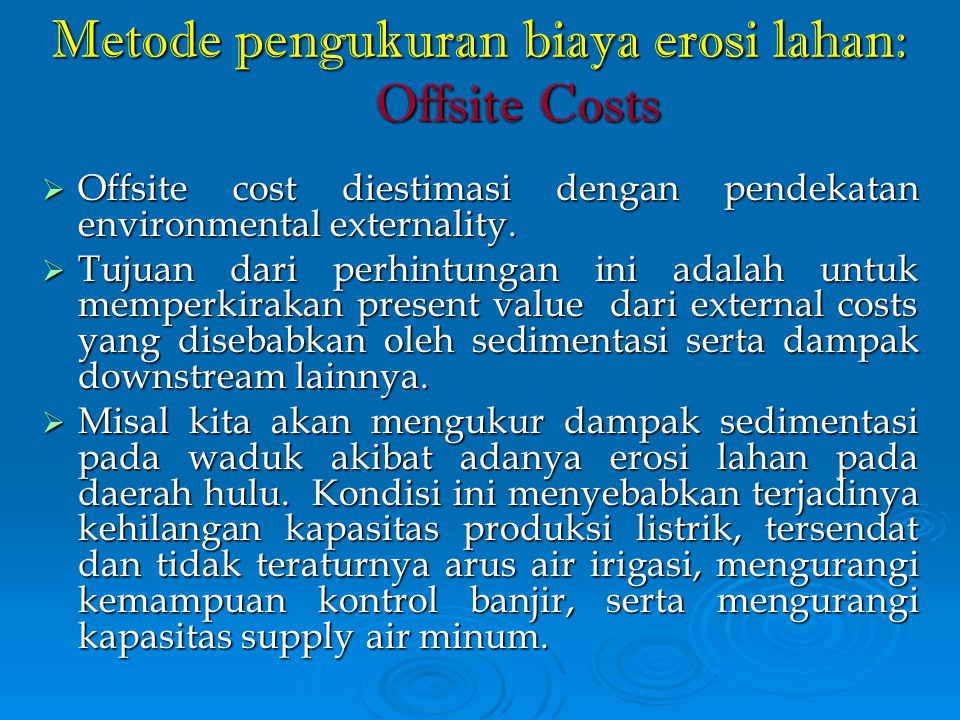 Metode pengukuran biaya erosi lahan: Offsite Costs  Offsite cost diestimasi dengan pendekatan environmental externality.  Tujuan dari perhintungan i