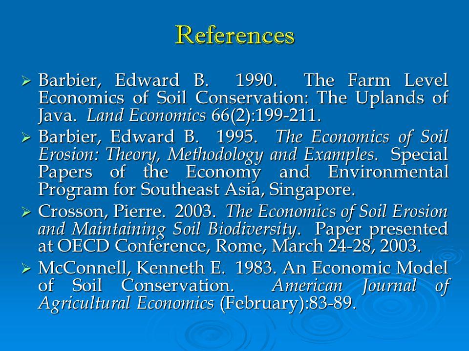 References  Barbier, Edward B. 1990. The Farm Level Economics of Soil Conservation: The Uplands of Java. Land Economics 66(2):199-211.  Barbier, Edw