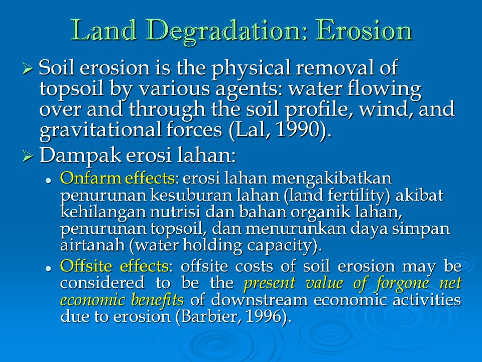 Land Degradation: Erosion  Soil erosion is the physical removal of topsoil by various agents: water flowing over and through the soil profile, wind, and gravitational forces (Lal, 1990).