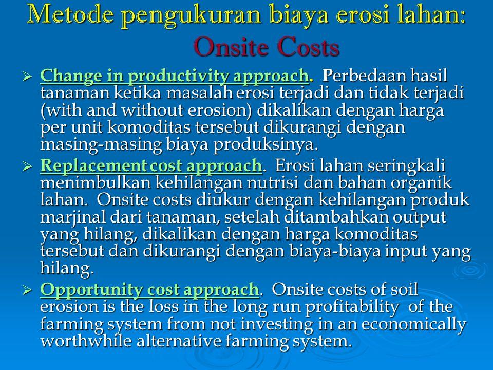 Metode pengukuran biaya erosi lahan: Onsite Costs  Change in productivity approach. P erbedaan hasil tanaman ketika masalah erosi terjadi dan tidak t