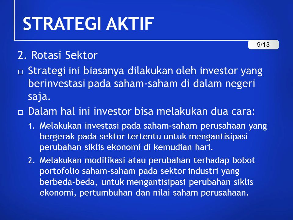 STRATEGI AKTIF 2. Rotasi Sektor  Strategi ini biasanya dilakukan oleh investor yang berinvestasi pada saham-saham di dalam negeri saja.  Dalam hal i