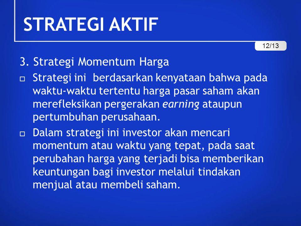 STRATEGI AKTIF 3. Strategi Momentum Harga  Strategi ini berdasarkan kenyataan bahwa pada waktu-waktu tertentu harga pasar saham akan merefleksikan pe
