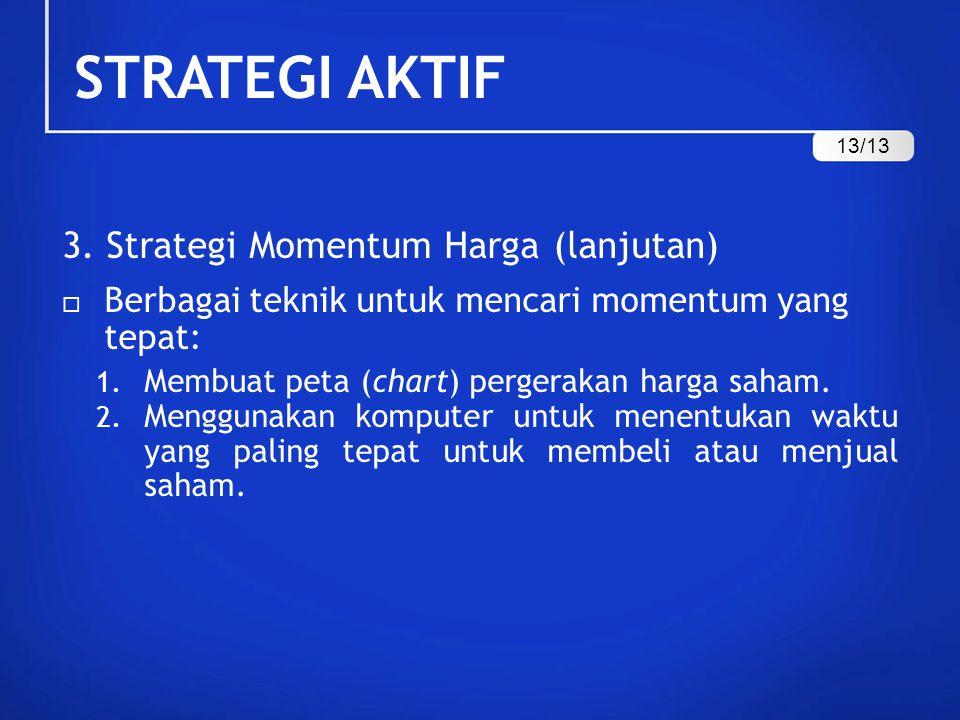 STRATEGI AKTIF 3. Strategi Momentum Harga (lanjutan)  Berbagai teknik untuk mencari momentum yang tepat: 1. Membuat peta (chart) pergerakan harga sah