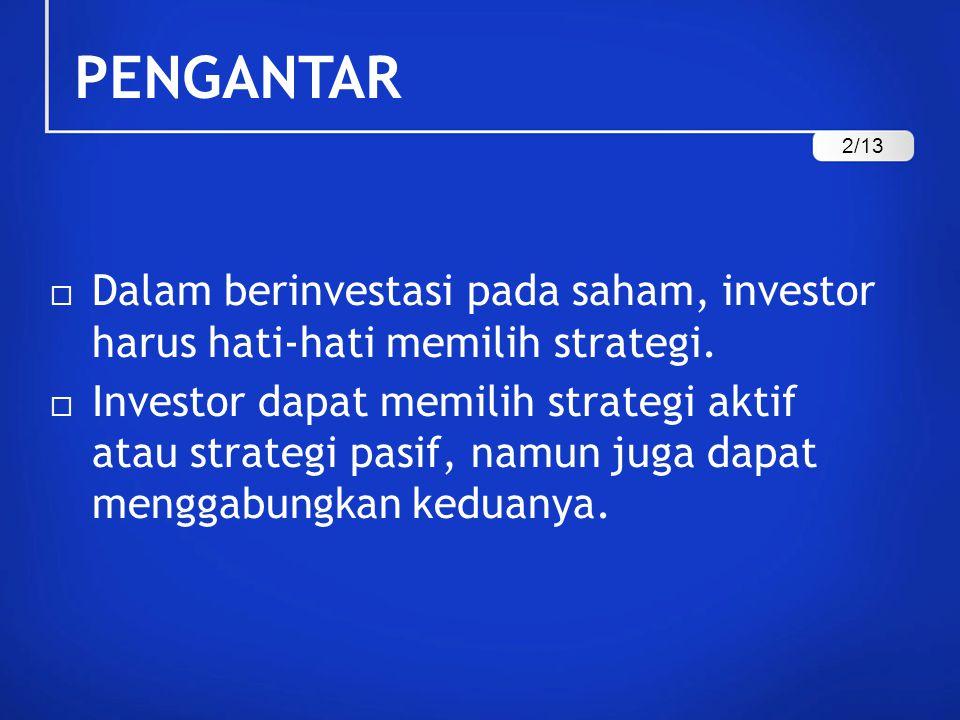 PENGANTAR  Investor yang memilih strategi aktif, mereka akan secara aktif melakukan pemilihan dan jual-beli saham, mencari informasi, mengikuti waktu dan pergerakan harga saham, serta berbagai tindakan aktif lainnya untuk menghasilkan return abnormal.
