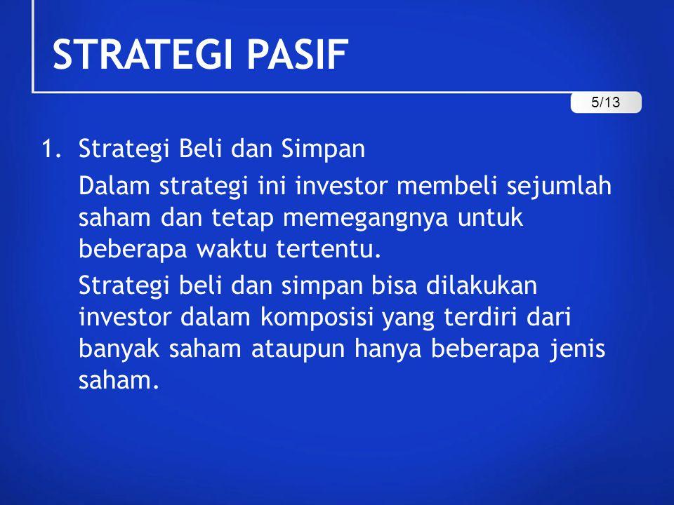 STRATEGI PASIF 1.Strategi Beli dan Simpan Dalam strategi ini investor membeli sejumlah saham dan tetap memegangnya untuk beberapa waktu tertentu. Stra