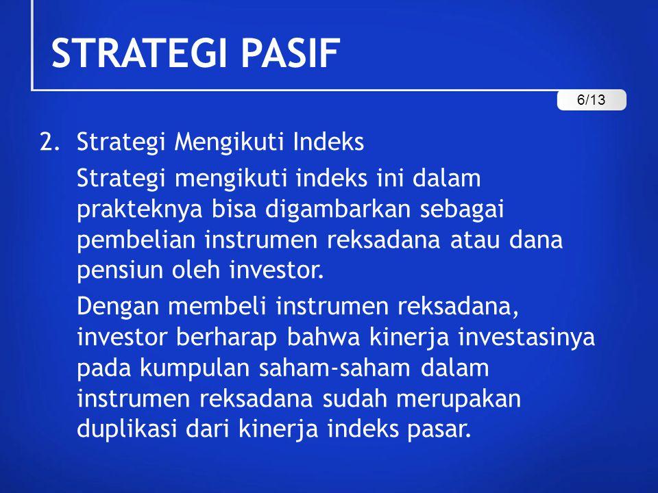 STRATEGI PASIF 2.Strategi Mengikuti Indeks Strategi mengikuti indeks ini dalam prakteknya bisa digambarkan sebagai pembelian instrumen reksadana atau