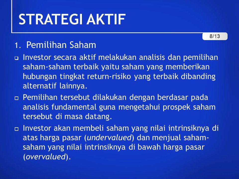 STRATEGI AKTIF 1. Pemilihan Saham  Investor secara aktif melakukan analisis dan pemilihan saham-saham terbaik yaitu saham yang memberikan hubungan ti