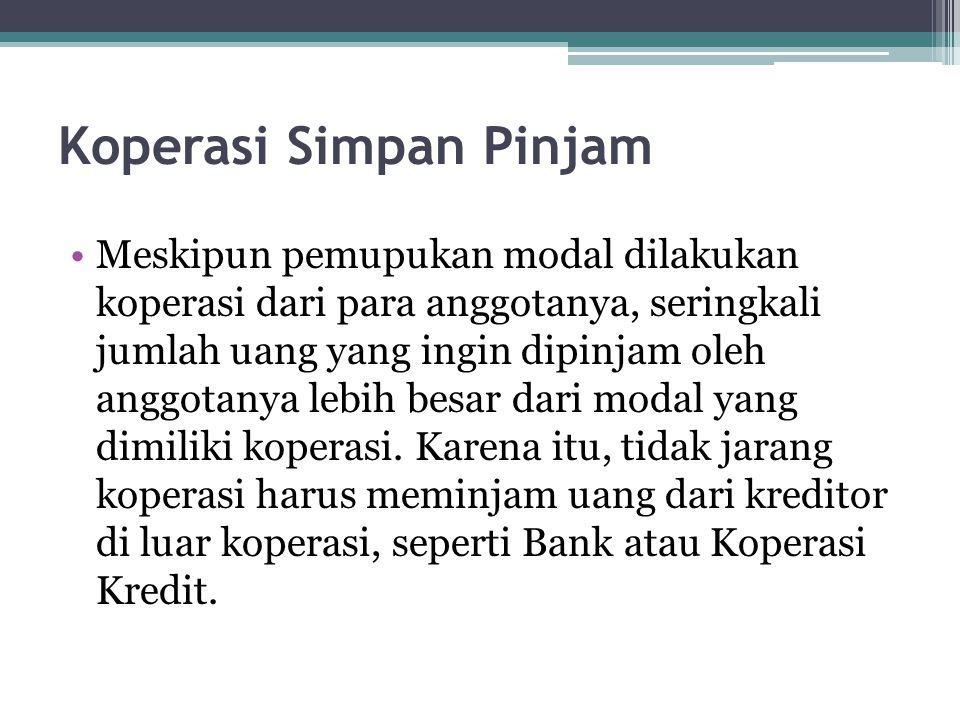 Koperasi Simpan Pinjam Meskipun pemupukan modal dilakukan koperasi dari para anggotanya, seringkali jumlah uang yang ingin dipinjam oleh anggotanya le