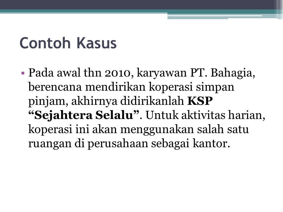 """Contoh Kasus Pada awal thn 2010, karyawan PT. Bahagia, berencana mendirikan koperasi simpan pinjam, akhirnya didirikanlah KSP """"Sejahtera Selalu"""". Untu"""